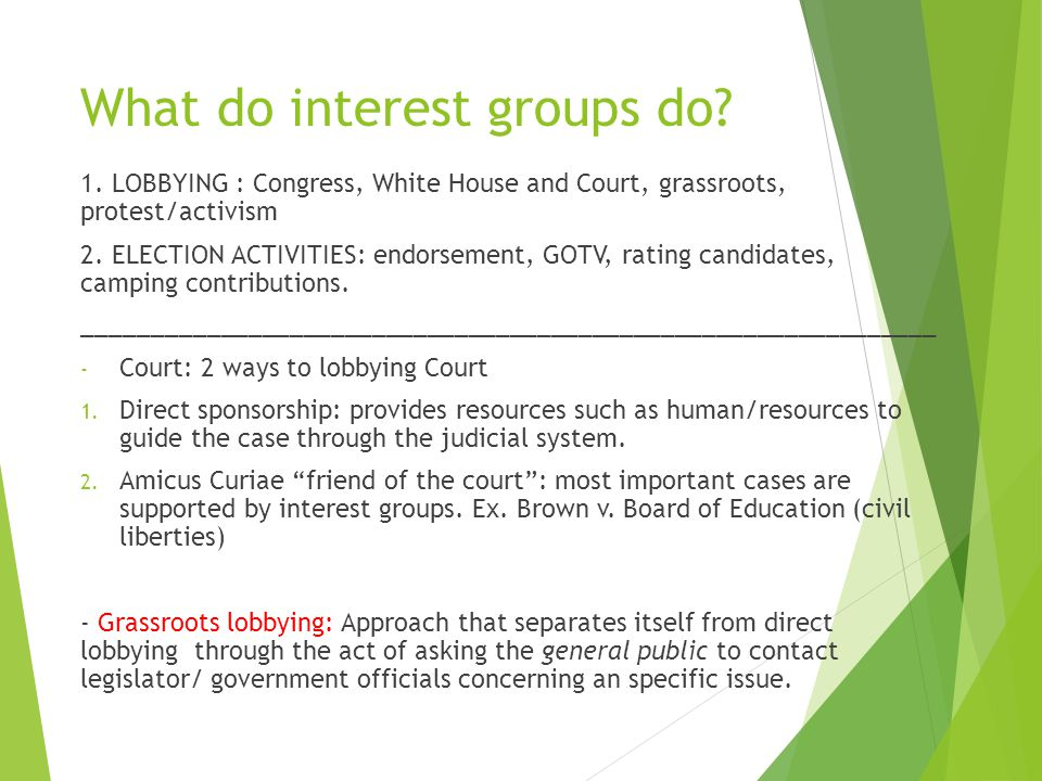 What do interest groups do? 1. LOBBYING : Congress, White House and Court, grassroots, protest/activism 2. ELECTION ACTIVITIES: endorsement, GOTV, rat