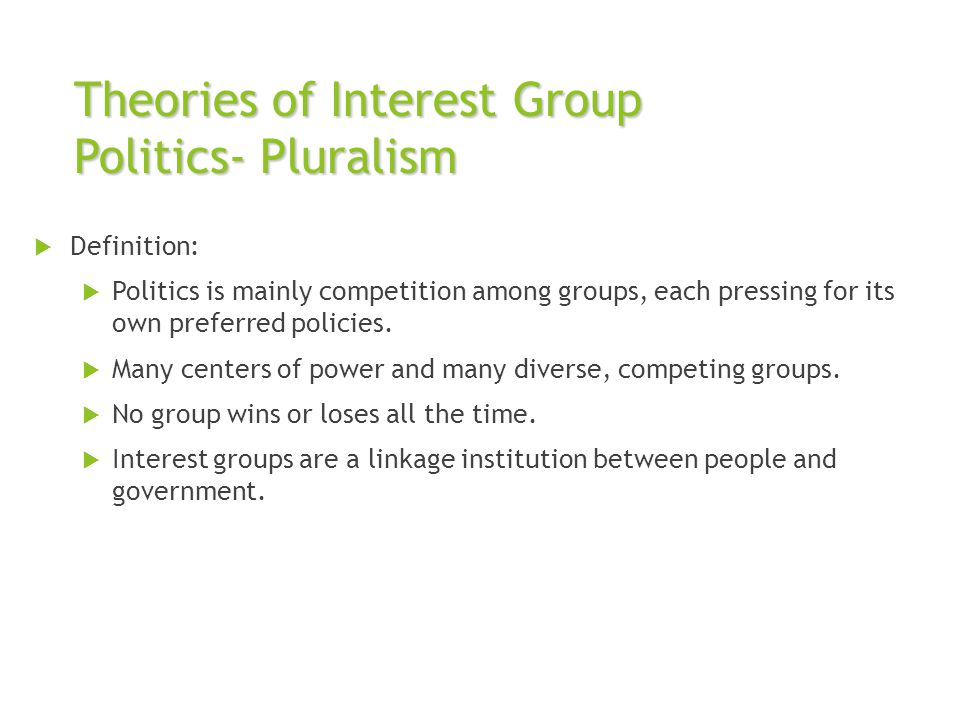 Theories of Interest Group Politics- Pluralism  Definition:  Politics is mainly competition among groups, each pressing for its own preferred polici