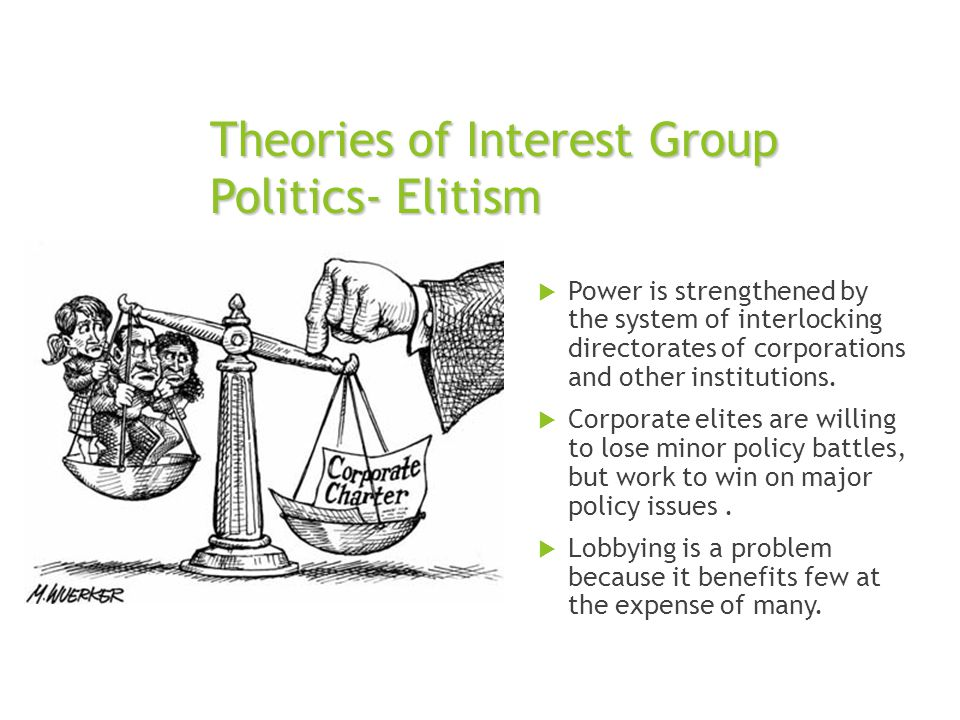 Theories of Interest Group Politics- Elitism  Power is strengthened by the system of interlocking directorates of corporations and other institutions