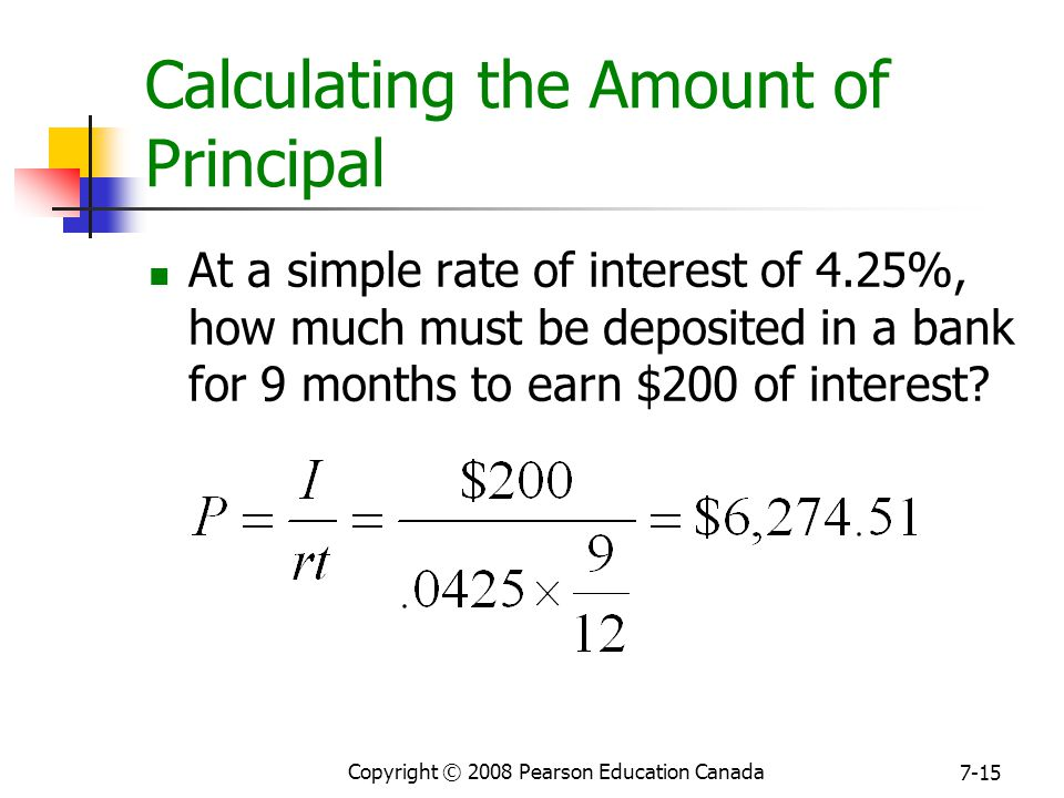 Copyright © 2008 Pearson Education Canada 7-15 Calculating the Amount of Principal At a simple rate of interest of 4.25%, how much must be deposited in a bank for 9 months to earn $200 of interest