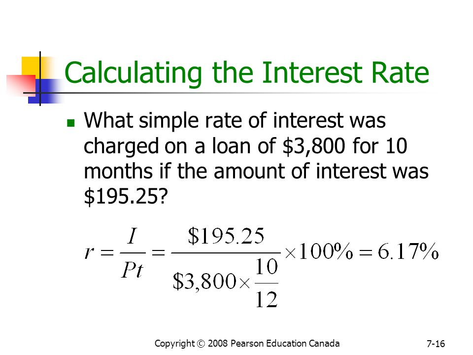 Copyright © 2008 Pearson Education Canada 7-16 Calculating the Interest Rate What simple rate of interest was charged on a loan of $3,800 for 10 months if the amount of interest was $195.25