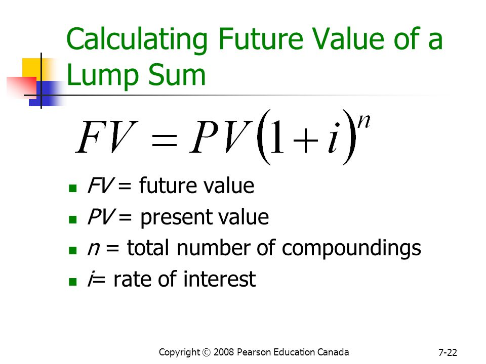 Copyright © 2008 Pearson Education Canada 7-22 Calculating Future Value of a Lump Sum FV = future value PV = present value n = total number of compoundings i= rate of interest