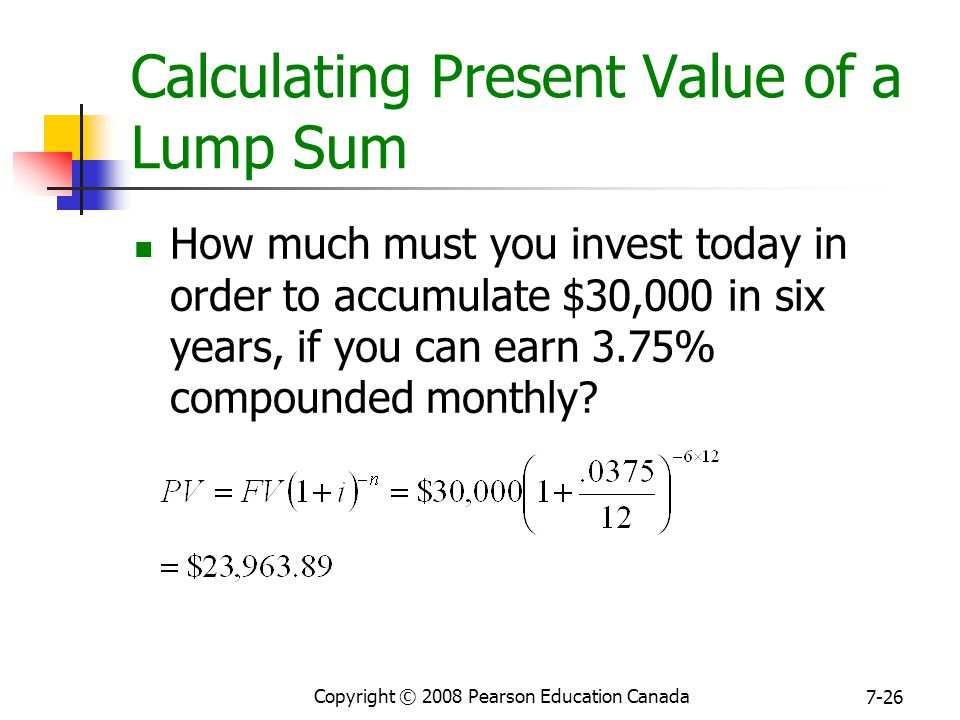 Copyright © 2008 Pearson Education Canada 7-26 Calculating Present Value of a Lump Sum How much must you invest today in order to accumulate $30,000 in six years, if you can earn 3.75% compounded monthly