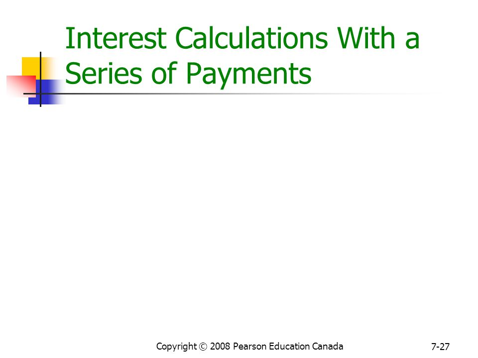 Copyright © 2008 Pearson Education Canada 7-27 Interest Calculations With a Series of Payments