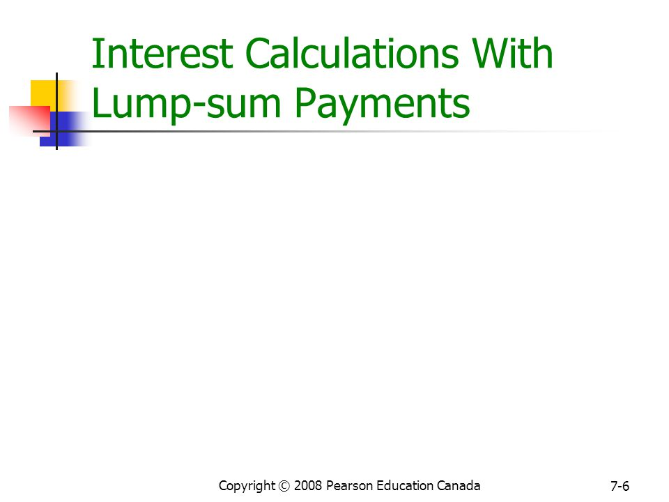 Copyright © 2008 Pearson Education Canada 7-6 Interest Calculations With Lump-sum Payments