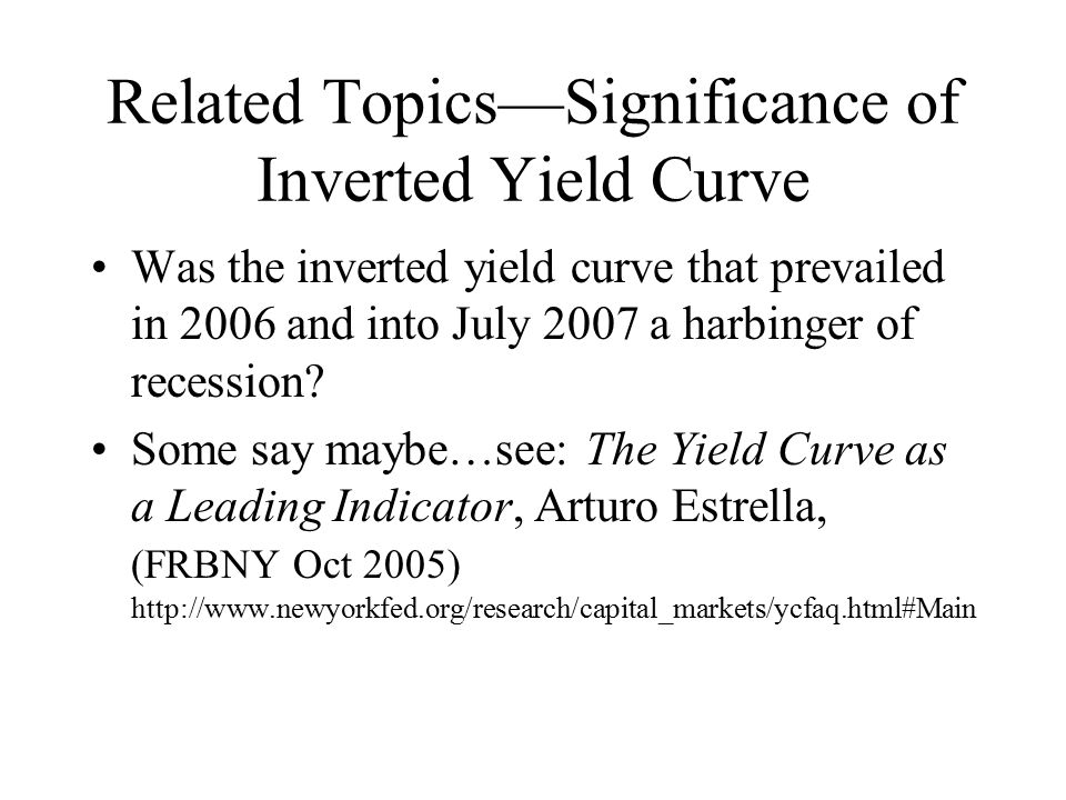 Related Topics—Significance of Inverted Yield Curve Was the inverted yield curve that prevailed in 2006 and into July 2007 a harbinger of recession.