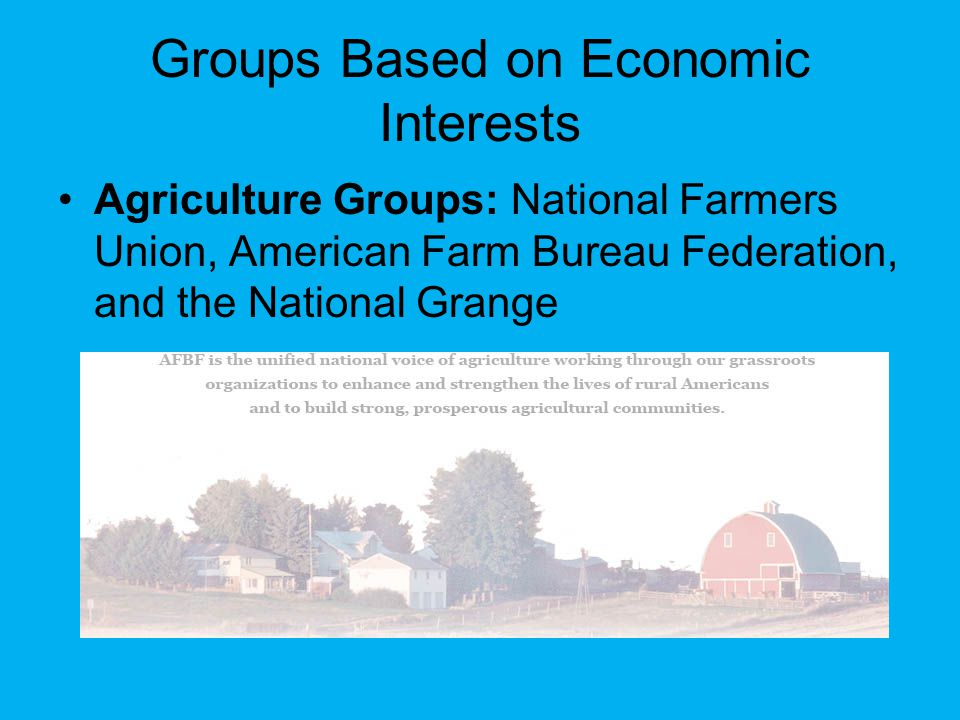 Groups Based on Economic Interests Agriculture Groups: National Farmers Union, American Farm Bureau Federation, and the National Grange