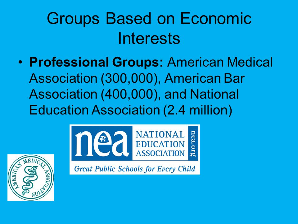 Groups Based on Economic Interests Professional Groups: American Medical Association (300,000), American Bar Association (400,000), and National Education Association (2.4 million)