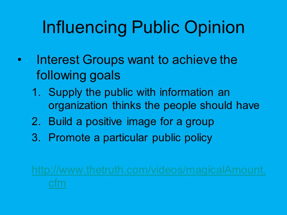 Influencing Public Opinion Interest Groups want to achieve the following goals 1.Supply the public with information an organization thinks the people should have 2.Build a positive image for a group 3.Promote a particular public policy http://www.thetruth.com/videos/magicalAmount.