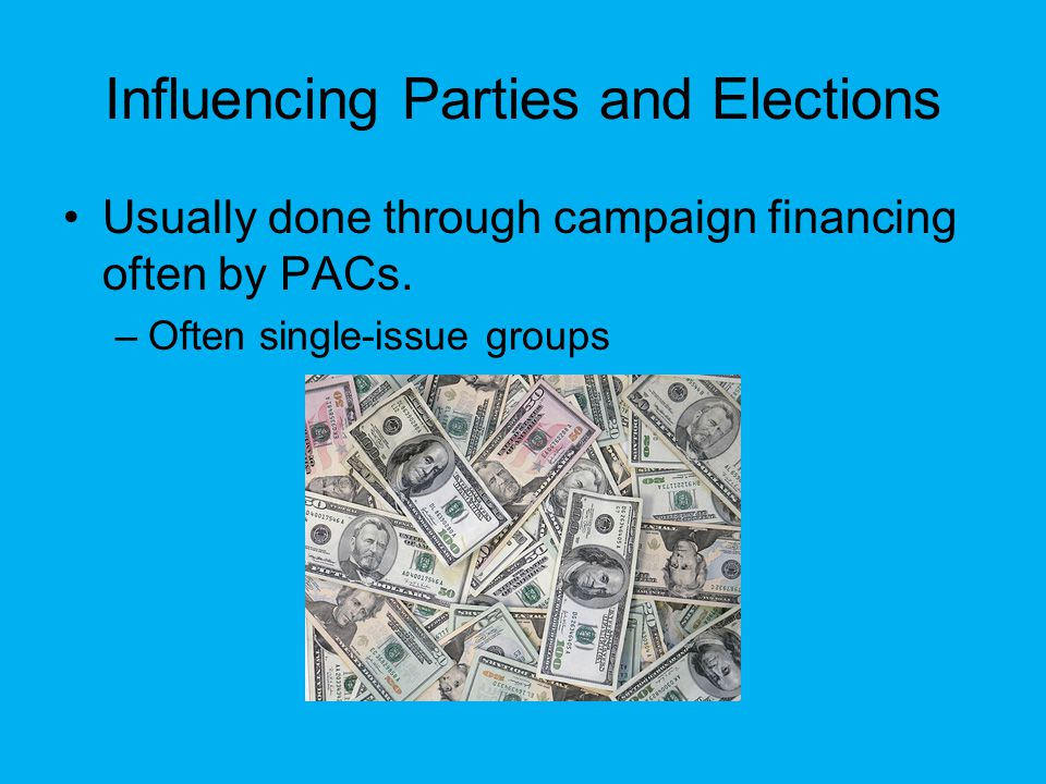 Influencing Parties and Elections Usually done through campaign financing often by PACs.