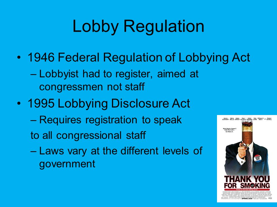 Lobby Regulation 1946 Federal Regulation of Lobbying Act –Lobbyist had to register, aimed at congressmen not staff 1995 Lobbying Disclosure Act –Requires registration to speak to all congressional staff –Laws vary at the different levels of government