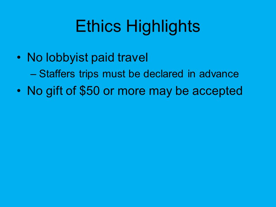 Ethics Highlights No lobbyist paid travel –Staffers trips must be declared in advance No gift of $50 or more may be accepted