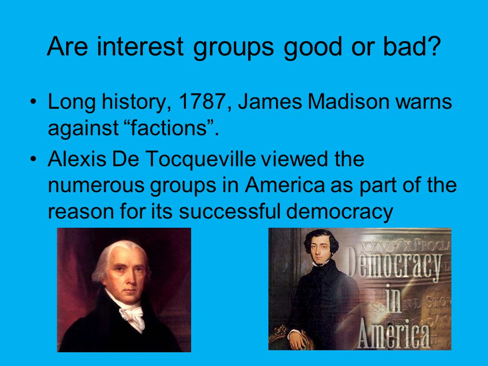 Are interest groups good or bad. Long history, 1787, James Madison warns against factions .