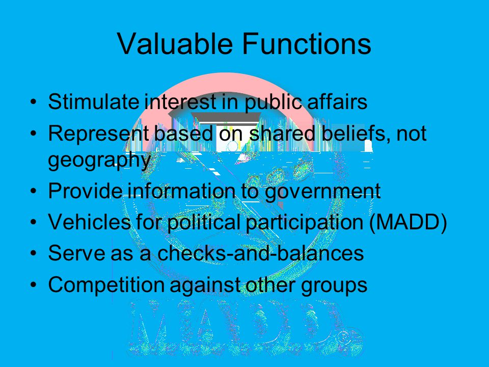 Valuable Functions Stimulate interest in public affairs Represent based on shared beliefs, not geography Provide information to government Vehicles for political participation (MADD) Serve as a checks-and-balances Competition against other groups