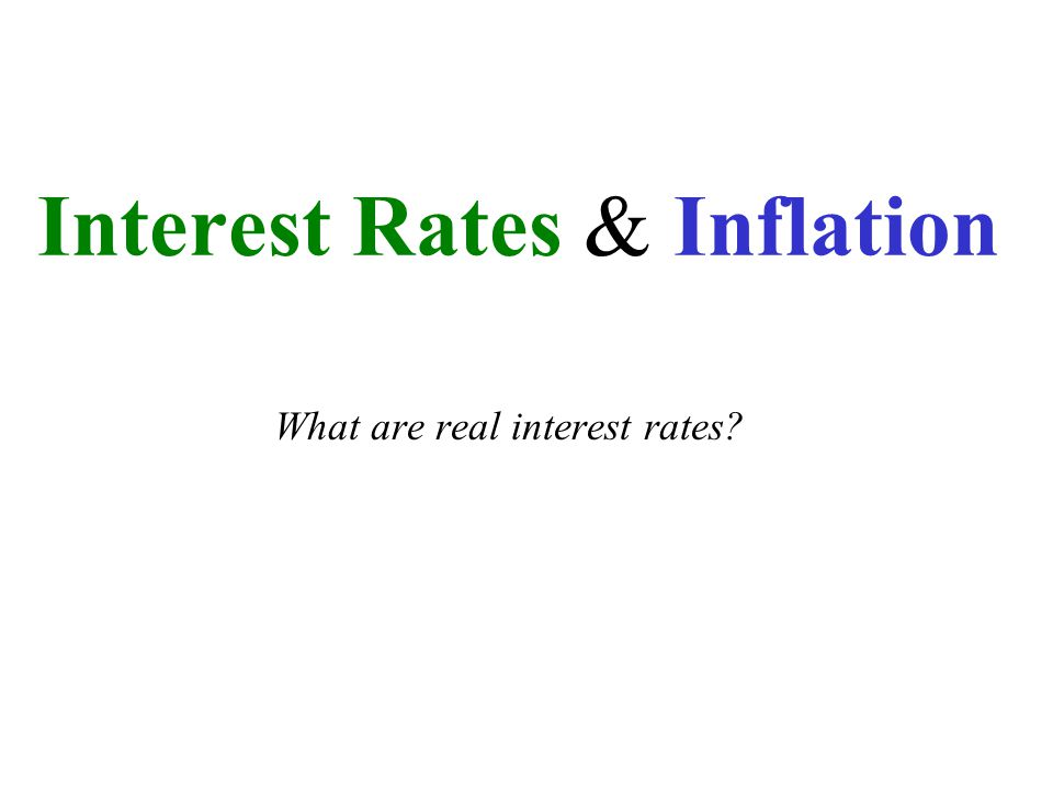 Interest Rates & Inflation What are real interest rates?