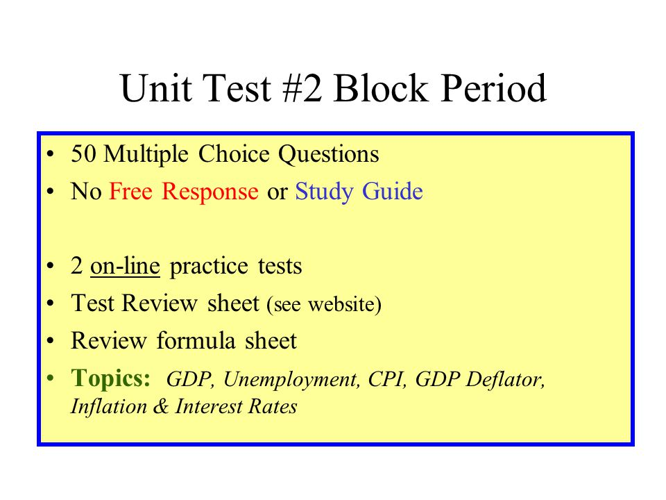 Unit Test #2 Block Period 50 Multiple Choice Questions No Free Response or Study Guide 2 on-line practice tests Test Review sheet (see website) Review formula sheet Topics: GDP, Unemployment, CPI, GDP Deflator, Inflation & Interest Rates