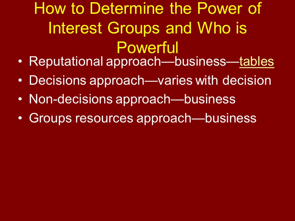 How to Determine the Power of Interest Groups and Who is Powerful Reputational approach—business—tablestables Decisions approach—varies with decision Non-decisions approach—business Groups resources approach—business