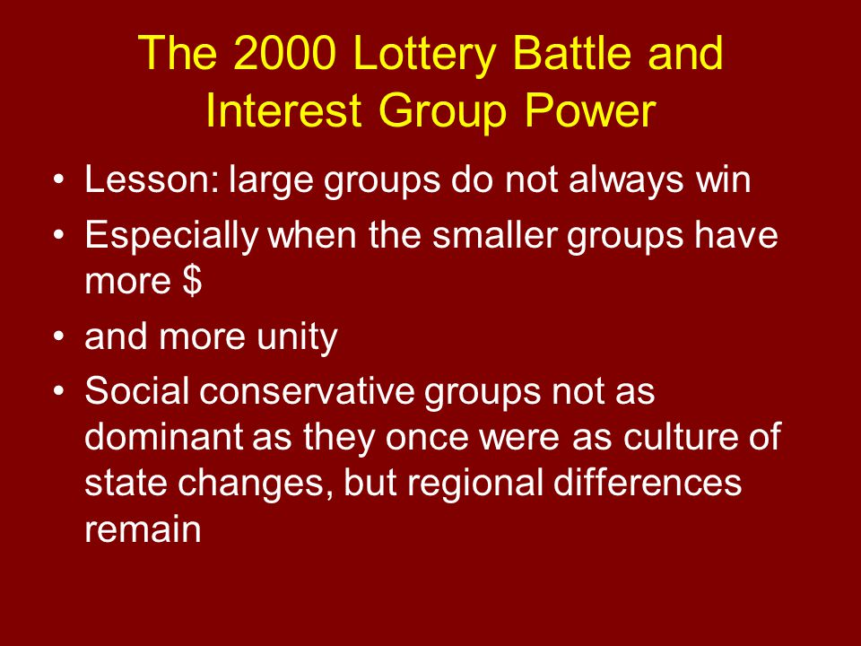 The 2000 Lottery Battle and Interest Group Power Lesson: large groups do not always win Especially when the smaller groups have more $ and more unity Social conservative groups not as dominant as they once were as culture of state changes, but regional differences remain