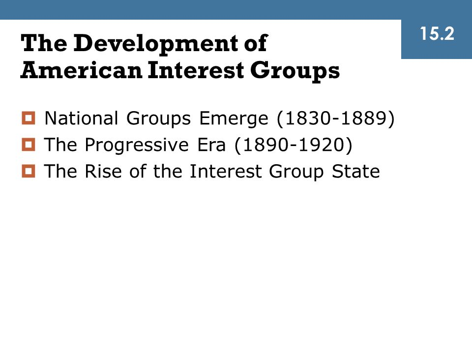 The Development of American Interest Groups 15.2  National Groups Emerge (1830-1889)  The Progressive Era (1890-1920)  The Rise of the Interest Gro