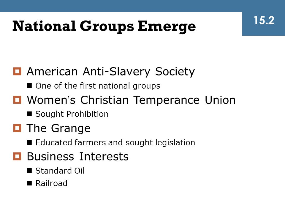 National Groups Emerge 15.2  American Anti-Slavery Society One of the first national groups  Women's Christian Temperance Union Sought Prohibition 