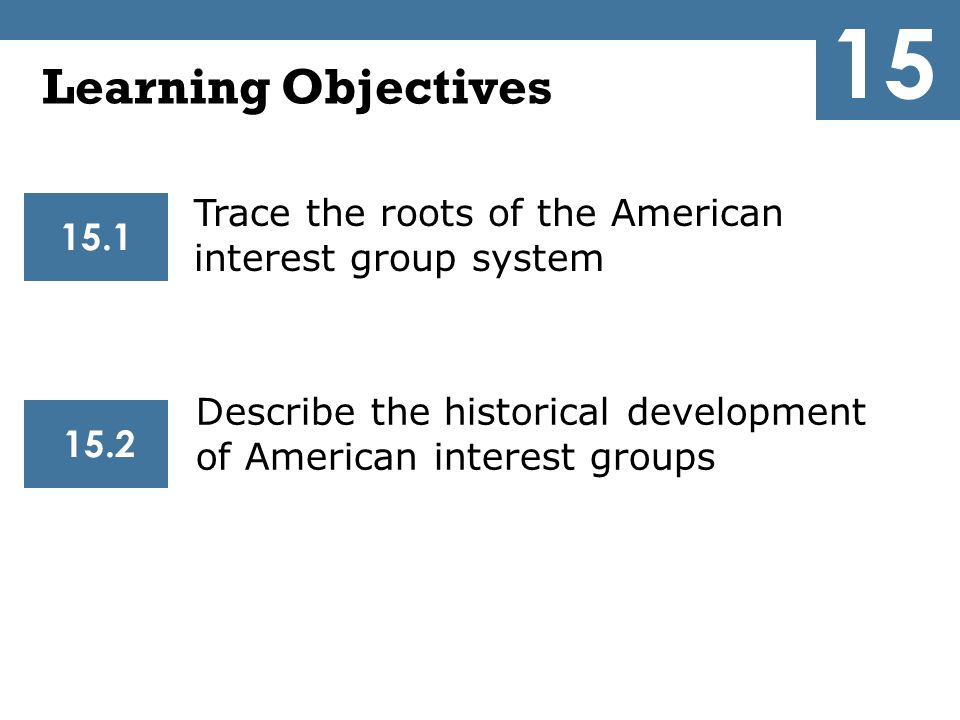 The Development of American Interest Groups 15.2  National Groups Emerge (1830-1889)  The Progressive Era (1890-1920)  The Rise of the Interest Group State