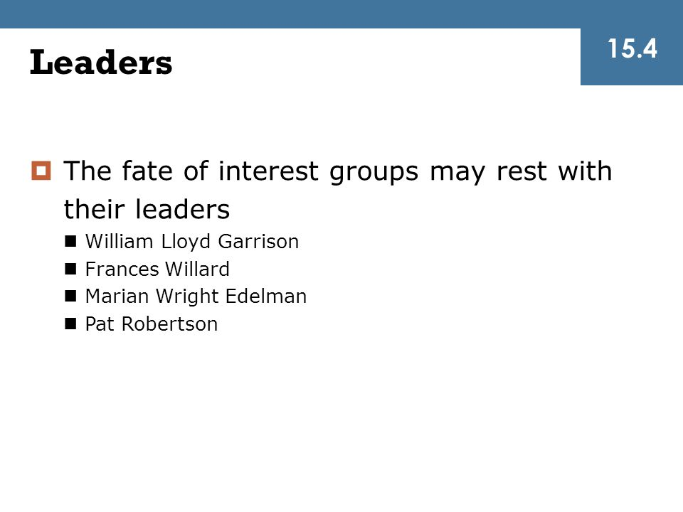  The fate of interest groups may rest with their leaders William Lloyd Garrison Frances Willard Marian Wright Edelman Pat Robertson Leaders 15.4