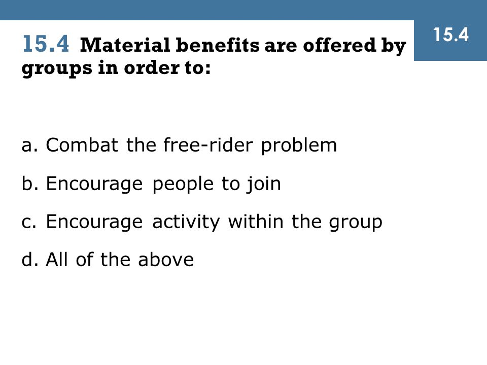 15.4 Material benefits are offered by groups in order to: a.Combat the free-rider problem b.Encourage people to join c.Encourage activity within the g