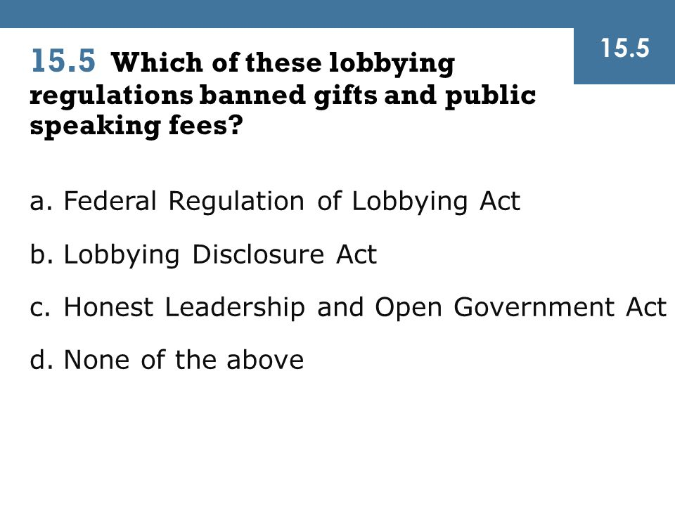 15.5 Which of these lobbying regulations banned gifts and public speaking fees? a.Federal Regulation of Lobbying Act b.Lobbying Disclosure Act c.Hones