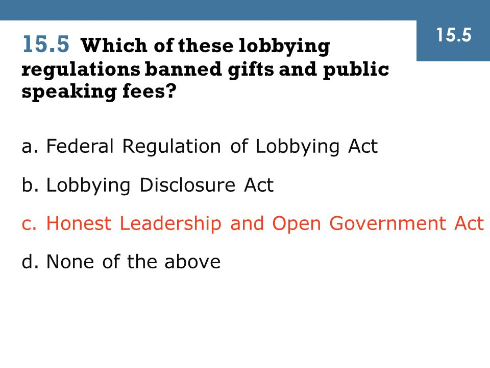 15.5 15.5 Which of these lobbying regulations banned gifts and public speaking fees? a.Federal Regulation of Lobbying Act b.Lobbying Disclosure Act c.