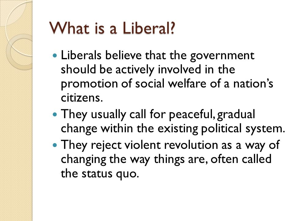 What is a Liberal? Liberals believe that the government should be actively involved in the promotion of social welfare of a nation's citizens. They us
