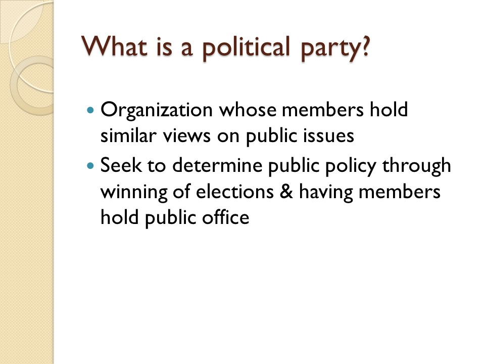 What is a political party? Organization whose members hold similar views on public issues Seek to determine public policy through winning of elections