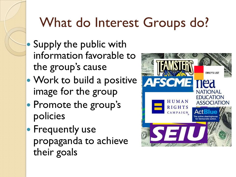 What do Interest Groups do? Supply the public with information favorable to the group's cause Work to build a positive image for the group Promote the