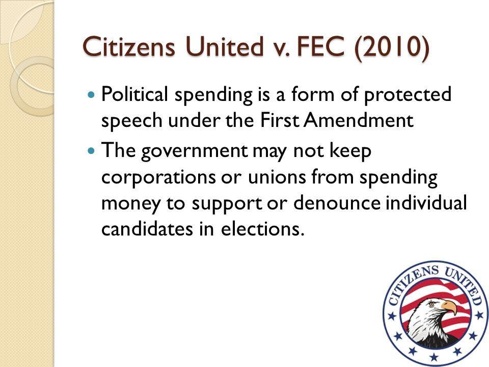 Citizens United v. FEC (2010) Political spending is a form of protected speech under the First Amendment The government may not keep corporations or u