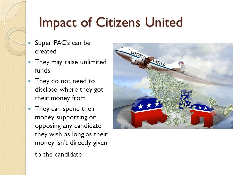 Impact of Citizens United Super PAC's can be created They may raise unlimited funds They do not need to disclose where they got their money from They