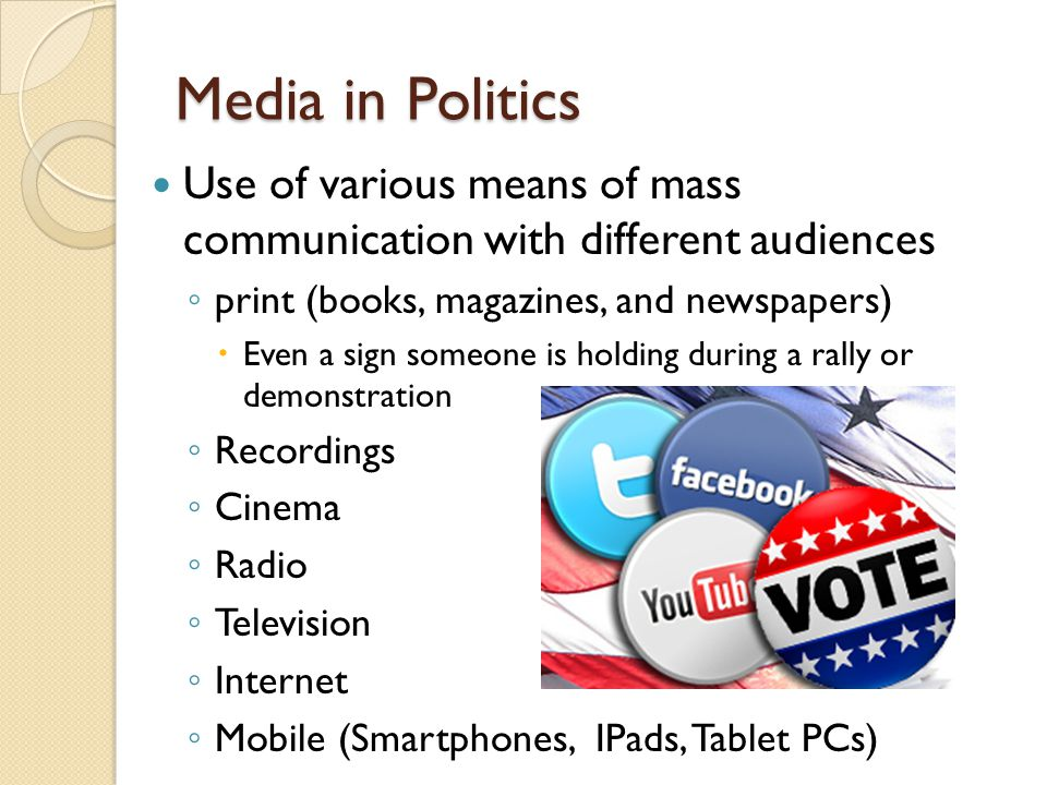 Media in Politics Use of various means of mass communication with different audiences ◦ print (books, magazines, and newspapers)  Even a sign someone
