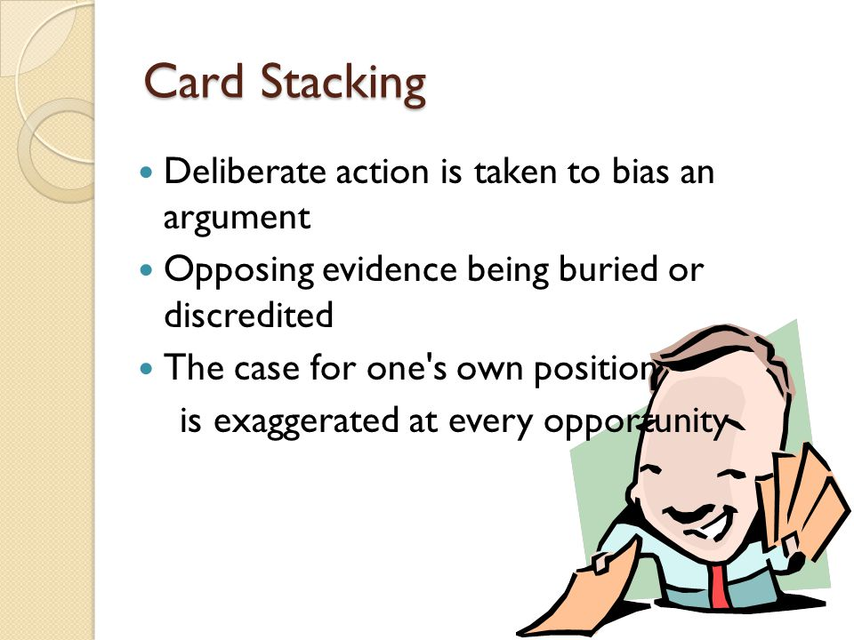 Card Stacking Deliberate action is taken to bias an argument Opposing evidence being buried or discredited The case for one's own position is exaggera