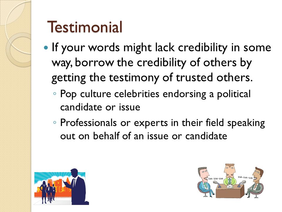 Testimonial If your words might lack credibility in some way, borrow the credibility of others by getting the testimony of trusted others. ◦ Pop cultu