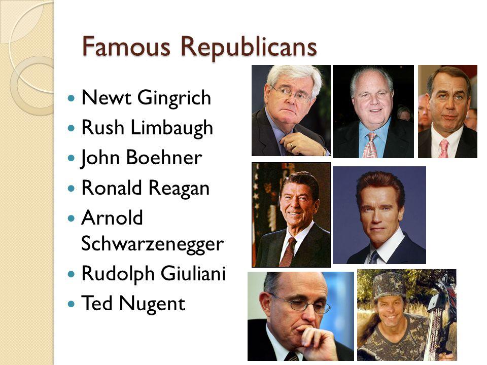 Famous Republicans Newt Gingrich Rush Limbaugh John Boehner Ronald Reagan Arnold Schwarzenegger Rudolph Giuliani Ted Nugent