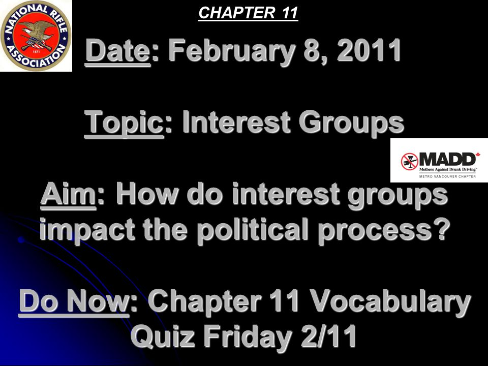 Date: February 8, 2011 Topic: Interest Groups Aim: How do interest groups impact the political process.