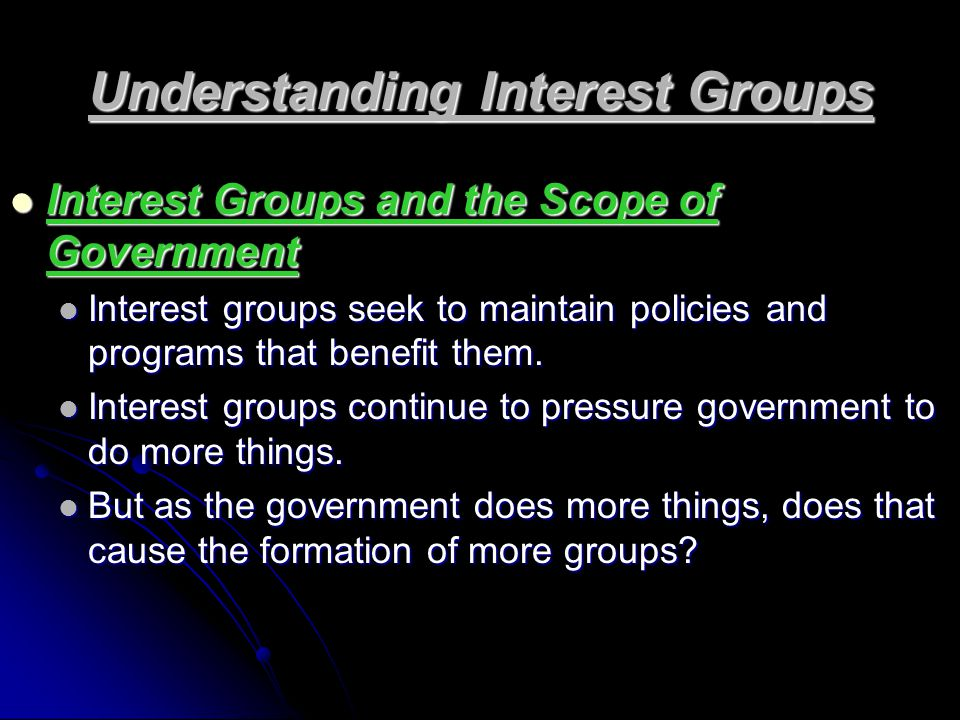 Understanding Interest Groups Interest Groups and the Scope of Government Interest Groups and the Scope of Government Interest groups seek to maintain policies and programs that benefit them.