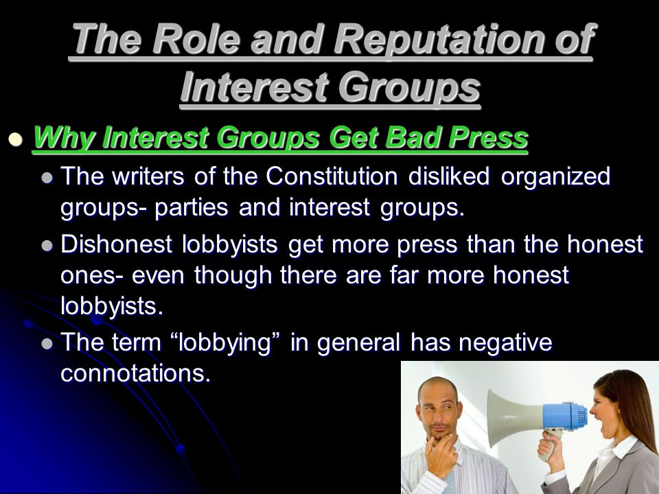 The Role and Reputation of Interest Groups Why Interest Groups Get Bad Press Why Interest Groups Get Bad Press The writers of the Constitution disliked organized groups- parties and interest groups.