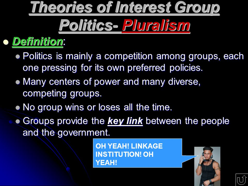 Theories of Interest Group Politics- Pluralism Definition: Definition: Politics is mainly a competition among groups, each one pressing for its own preferred policies.
