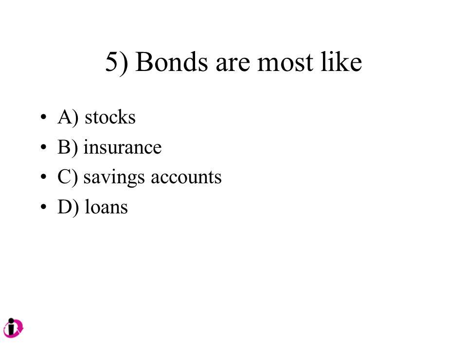 5) Bonds are most like A) stocks B) insurance C) savings accounts D) loans