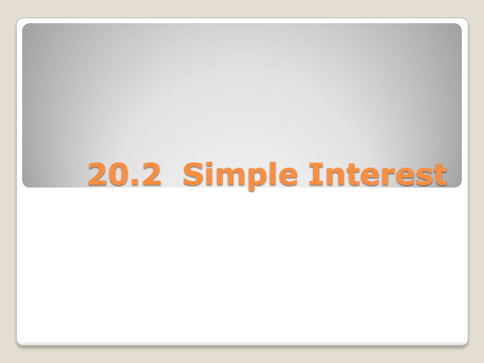 The simplest type of interest is called SIMPLE INTEREST If you borrow money, you must pay for the use of that money.