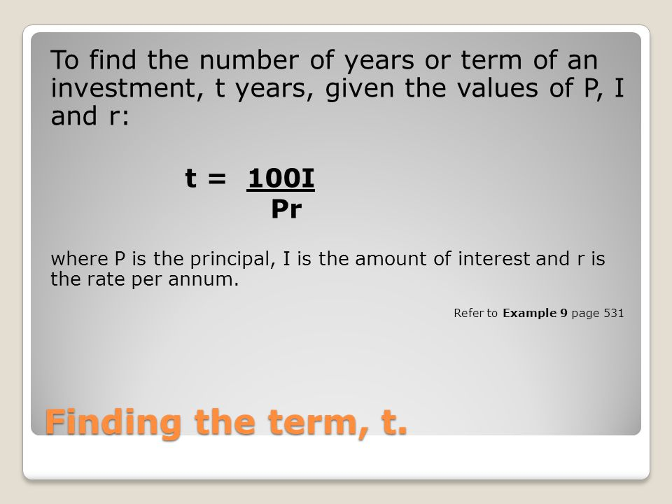 Finding the term, t. To find the number of years or term of an investment, t years, given the values of P, I and r: t = 100I Pr where P is the princip