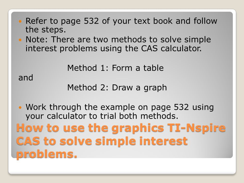 How to use the graphics TI-Nspire CAS to solve simple interest problems. Refer to page 532 of your text book and follow the steps. Note: There are two