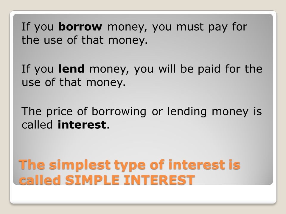 The simplest type of interest is called SIMPLE INTEREST If you borrow money, you must pay for the use of that money. If you lend money, you will be pa