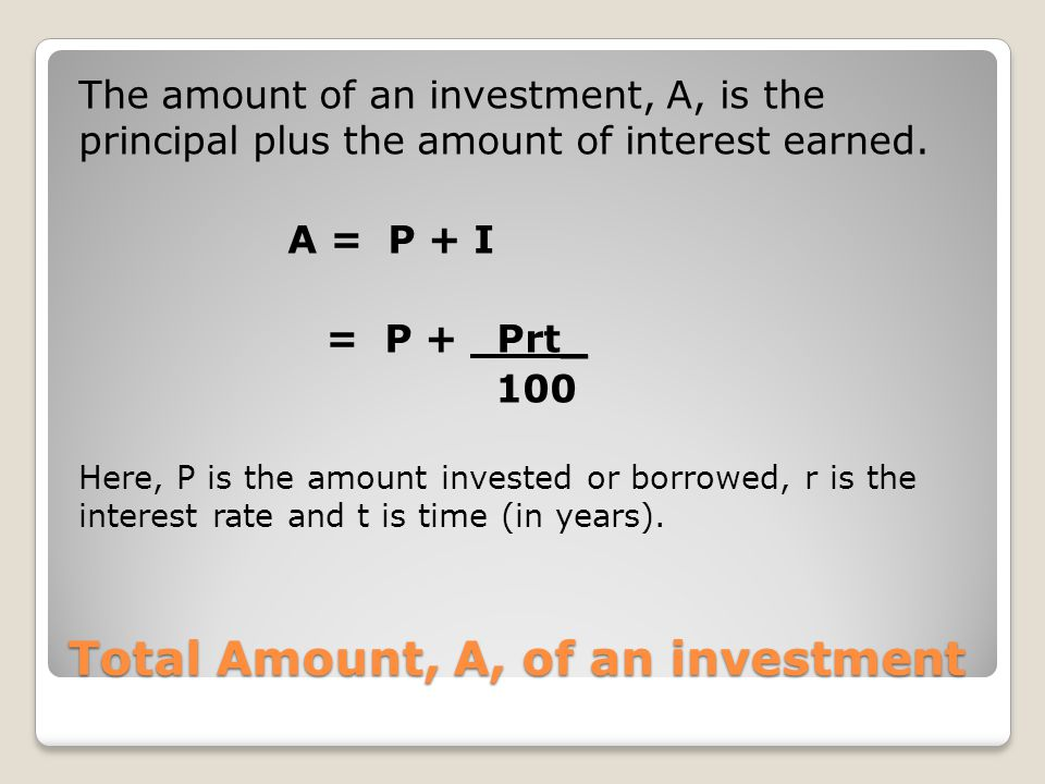 Total Amount, A, of an investment The amount of an investment, A, is the principal plus the amount of interest earned. A = P + I = P + Prt_ 100 Here,