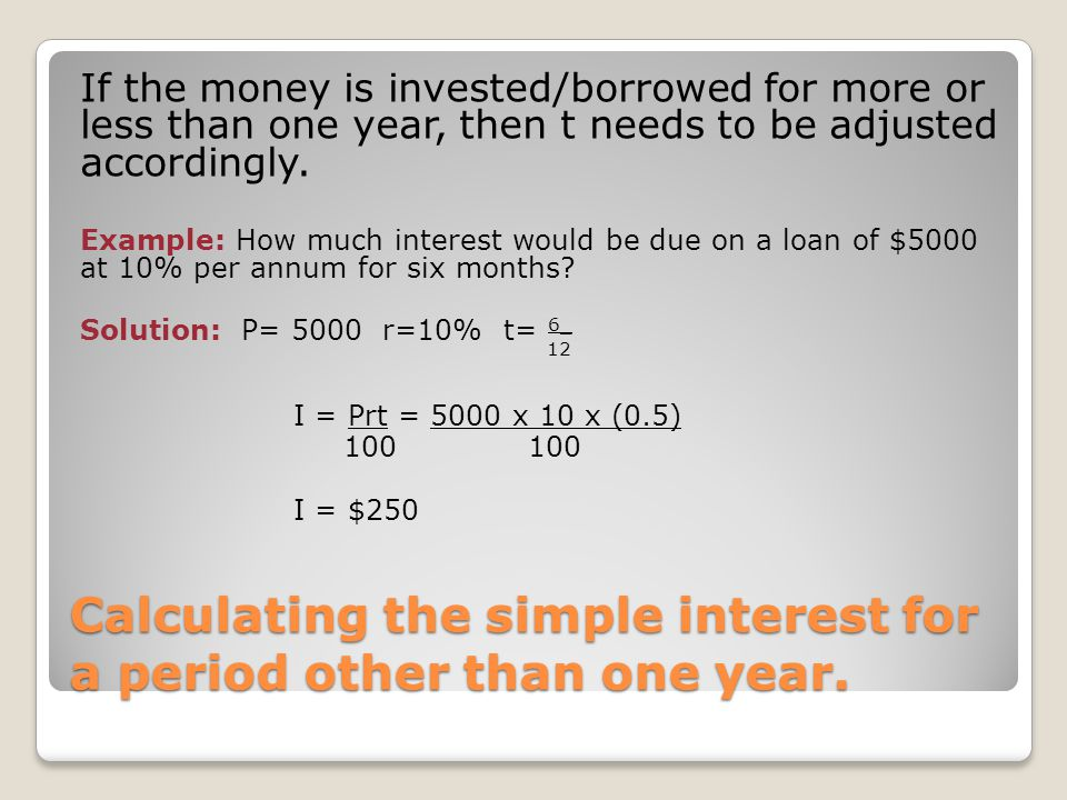 Calculating the simple interest for a period other than one year. If the money is invested/borrowed for more or less than one year, then t needs to be