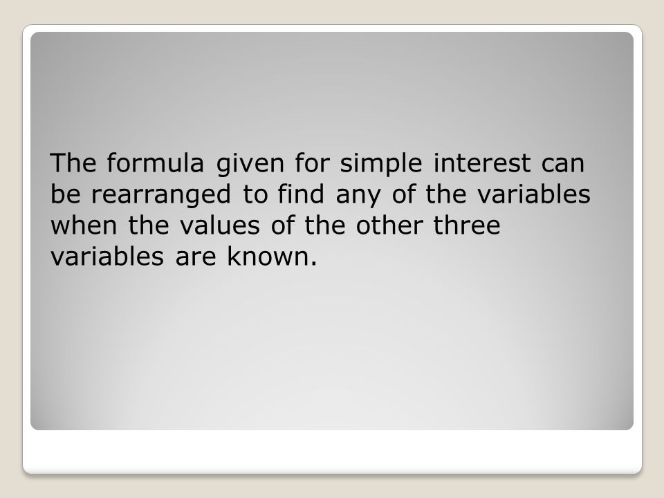 The formula given for simple interest can be rearranged to find any of the variables when the values of the other three variables are known.